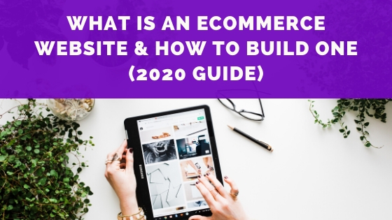 What Is An E-Commerce Website & How To Build One (2020 guide)