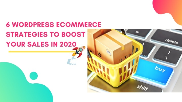 6 WordPress eCommerce Strategies To Boost Your Sales in 2020