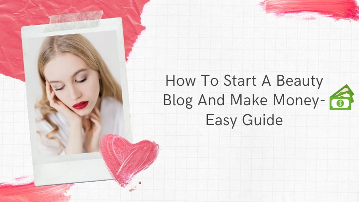 How To Start A Beauty Blog And Make Money- Easy Guide