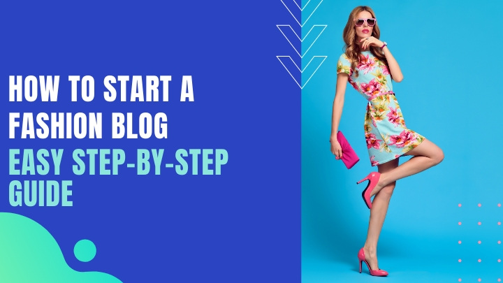 How To Start A Fashion Blog- Easy Step-By-Step Guide